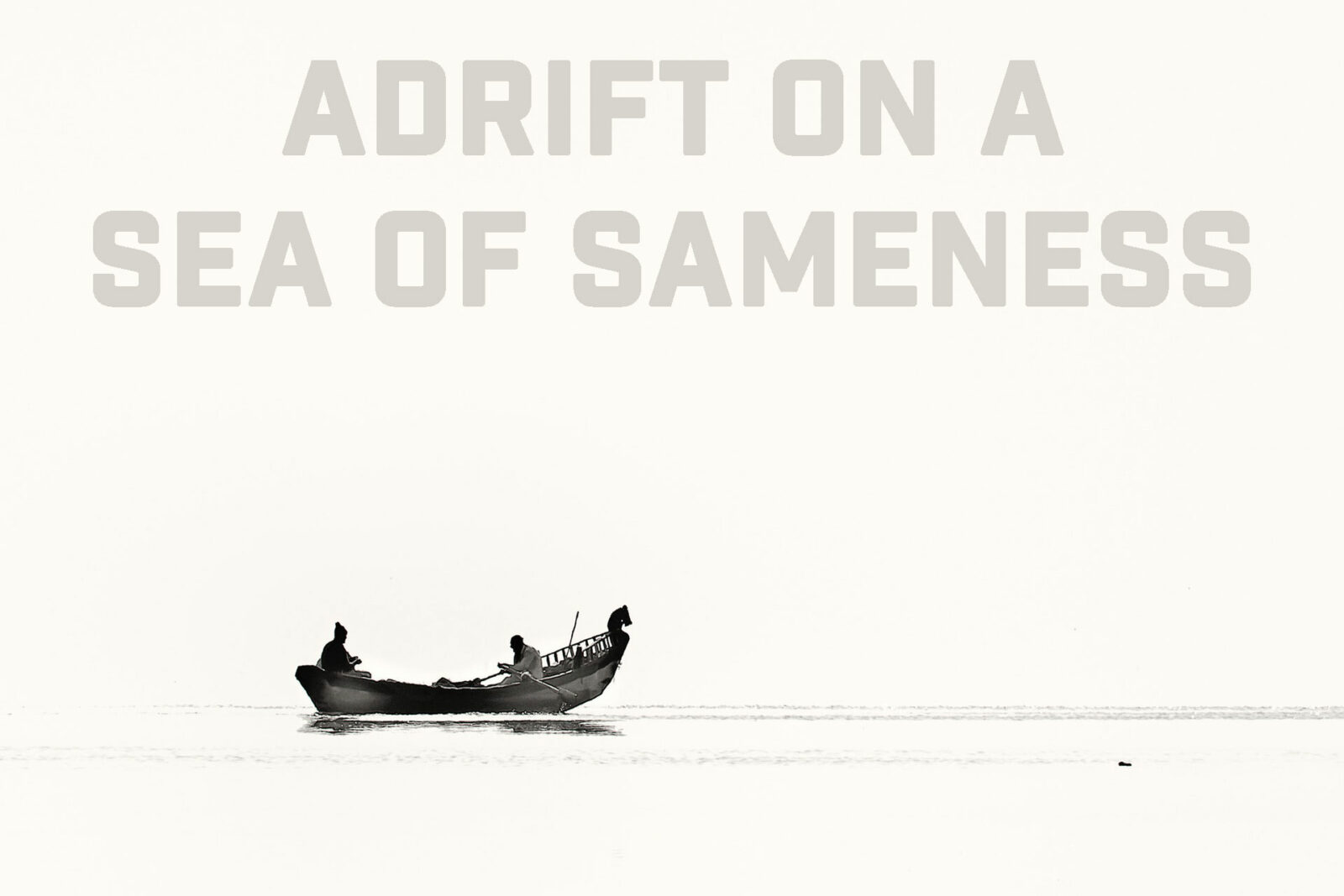 Adrift on a Sea of Sameness